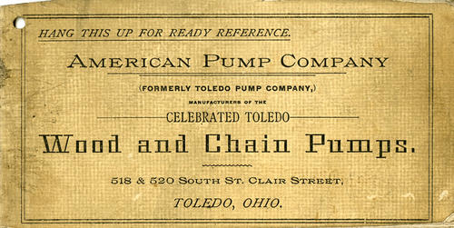 American Pump Company (Formerly Toledo Pump Company,) Manufacturers of the celebrated Toledo Wood and Chain Pumps. This little booklet is meant to hang on a hook for frequent reference for those in need of pumps. The inside shows drawn pictures of the pumps they offered and gives details about each model. The original building still appears to be there, but is currently occupied in part by a kitchen and bath store.