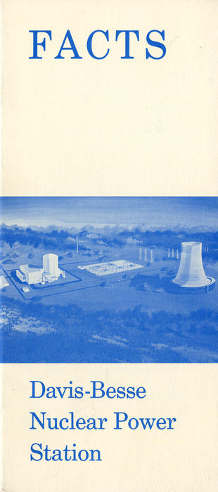 FACTS Davis-Besse Nuclear Power Station (cover). This pamphlet was published before the Davis-Besse nuclear power plant was built to answer and address any questions or fears that the local area may have about building a nuclear power plant so close to home. It is set up in a commonly asked questions format. This pamphlet was a combined effort of The Toledo Edison Company and The Cleveland Electric Illuminating Company.