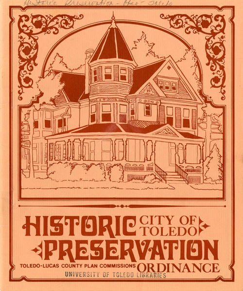 Historic City of Toledo Preservation - Toledo - Lucas County Plan Commissions Ordinance. This booklet details the new (as of 1980) city ordinance that protects historical homes and districts in Toledo. This lays out the rules and regulations that home owners and city government workers must follow to protect the area, and the integrity of the home.