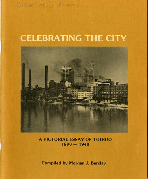 Celebrating the City, A Pictorial Essay of Toledo 1890 - 1940 Compiled by Morgan J. Barclay. pictures of old Toledo