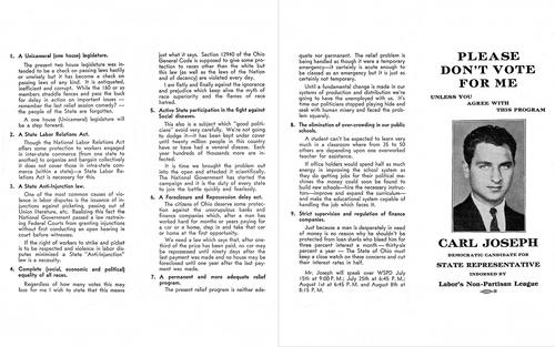 "Carl Joseph Campaign Pamphlet: ""Please Don't Vote for Me Unless You Agree with this Program."" Carl Joseph ran for Ohio state representative sometime between 1938 and 1940. This campaign pamphlet clearly outlines what he passionately stood for and believed. His platform seemed radical to many back then - and for good reason. You can see the nine platform agenda items that he ran on including complete equality of all races! This of course, is decades before the Civil Rights movement. All nine of these points are still absolutely relevant today."